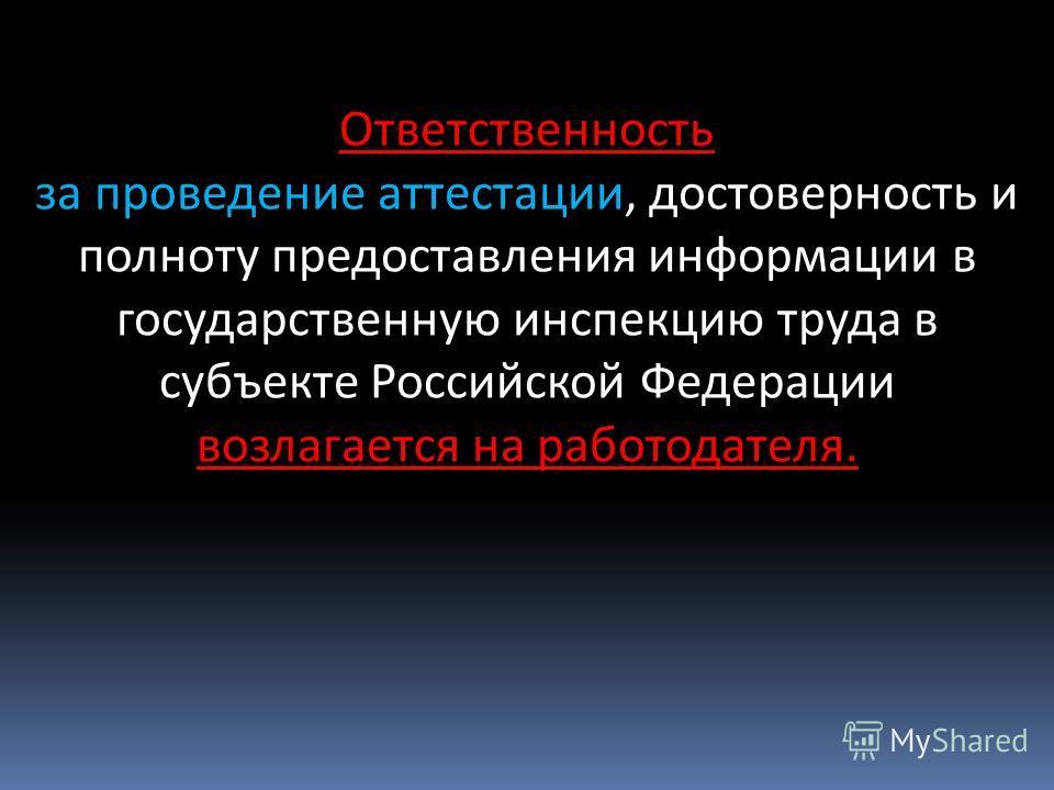 Ответственность за проведение аттестации, достоверность и полноту предоставления информации в государственную инспекцию труда в субъекте Российской Федерации возлагается на работодателя.