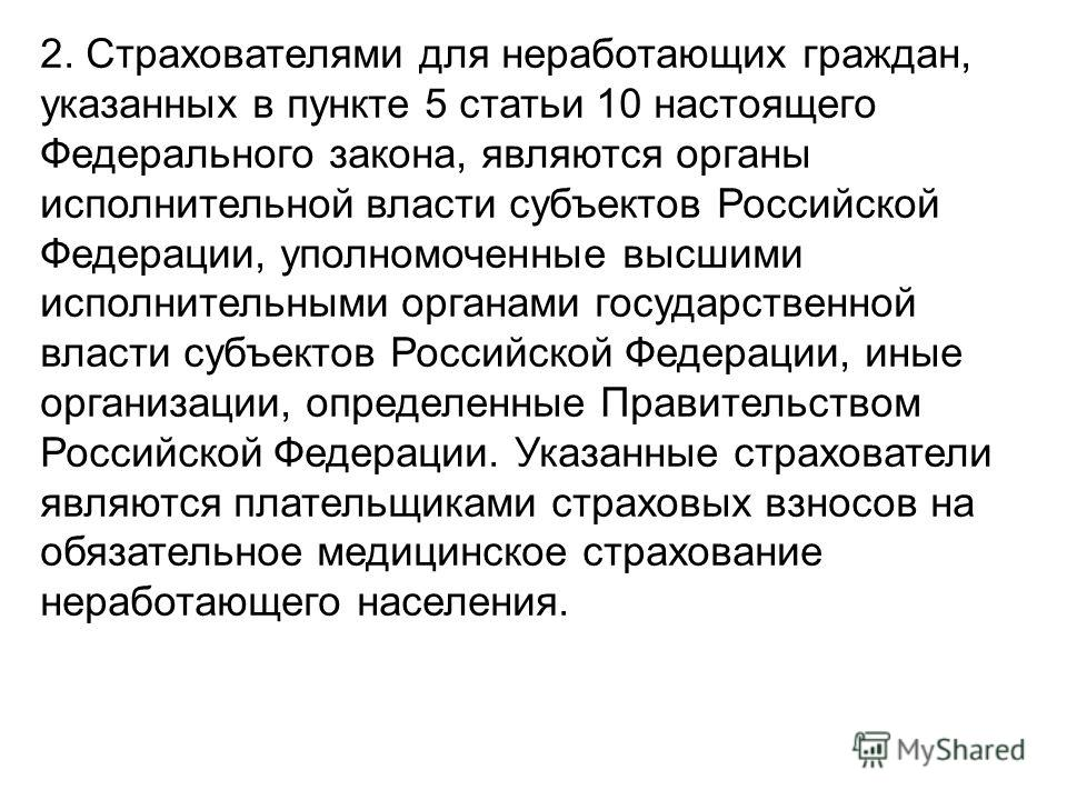 2. Страхователями для неработающих граждан, указанных в пункте 5 статьи 10 настоящего Федерального закона, являются органы исполнительной власти субъектов Российской Федерации, уполномоченные высшими исполнительными органами государственной власти су