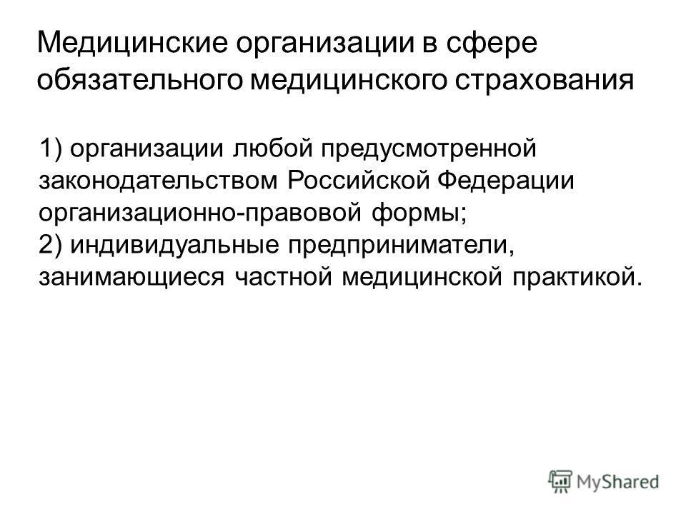 Медицинские организации в сфере обязательного медицинского страхования 1) организации любой предусмотренной законодательством Российской Федерации организационно-правовой формы; 2) индивидуальные предприниматели, занимающиеся частной медицинской прак