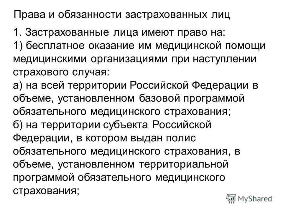 Права и обязанности застрахованных лиц 1. Застрахованные лица имеют право на: 1) бесплатное оказание им медицинской помощи медицинскими организациями при наступлении страхового случая: а) на всей территории Российской Федерации в объеме, установленно