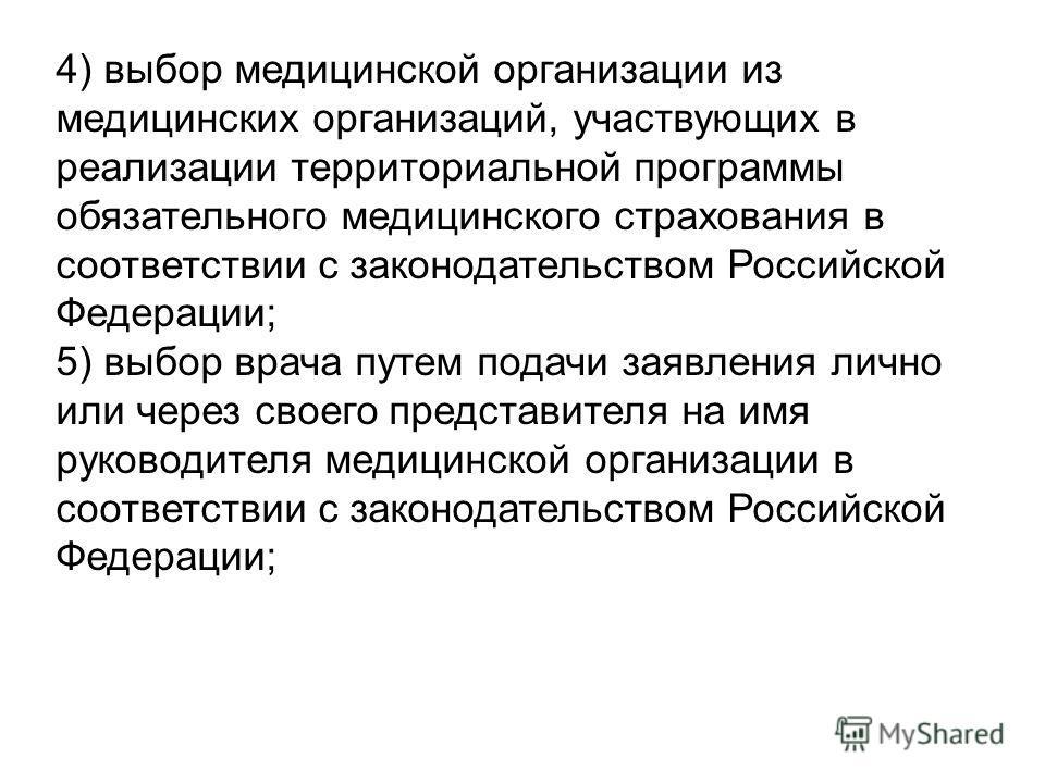 4) выбор медицинской организации из медицинских организаций, участвующих в реализации территориальной программы обязательного медицинского страхования в соответствии с законодательством Российской Федерации; 5) выбор врача путем подачи заявления личн