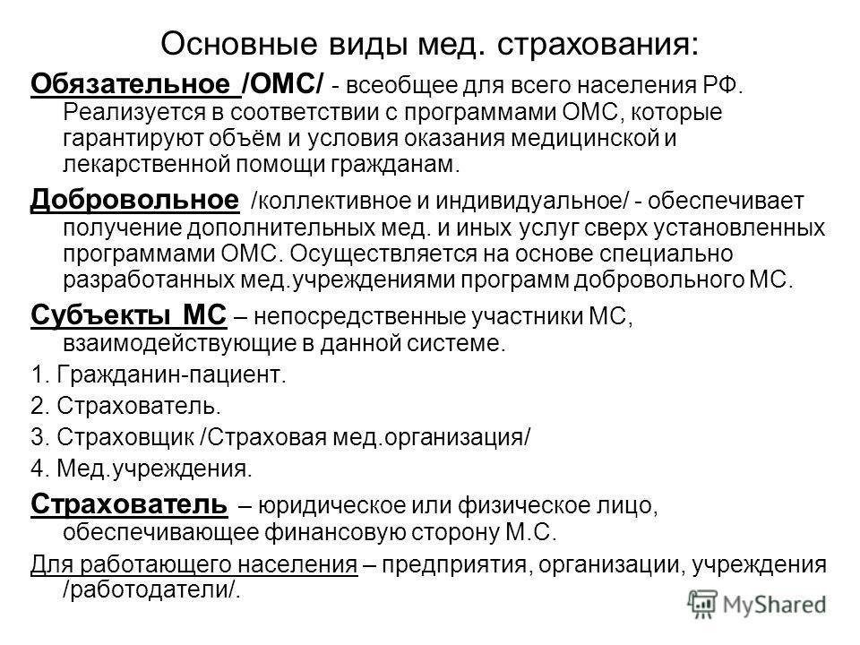 Основные виды мед. страхования: Обязательное /ОМС/ - всеобщее для всего населения РФ. Реализуется в соответствии с программами ОМС, которые гарантируют объём и условия оказания медицинской и лекарственной помощи гражданам. Добровольное /коллективное