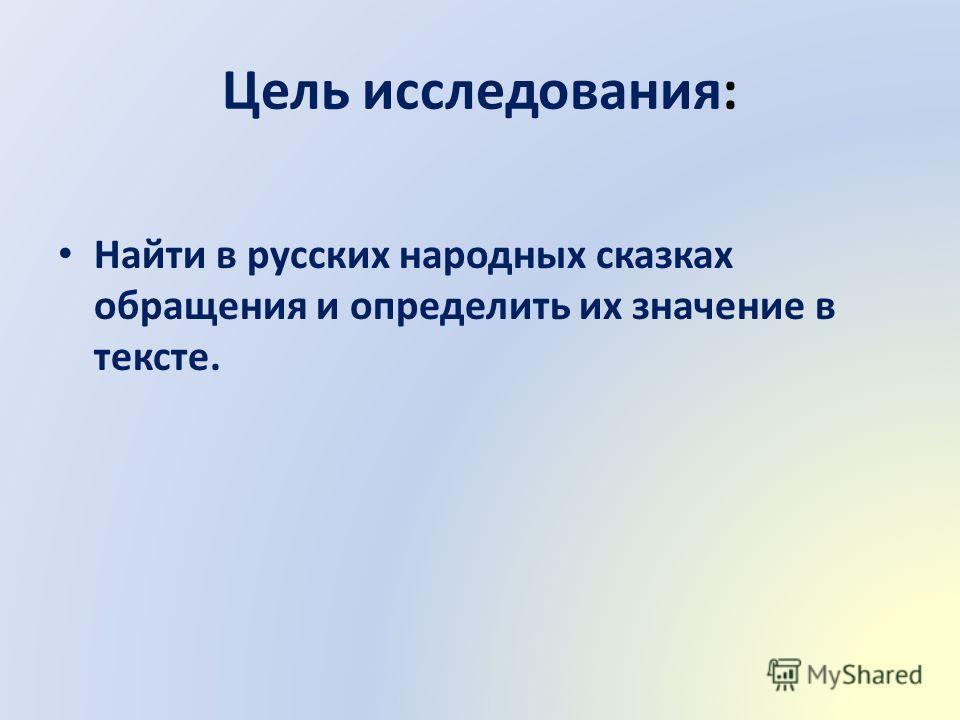 Цель исследования: Найти в русских народных сказках обращения и определить их значение в тексте.