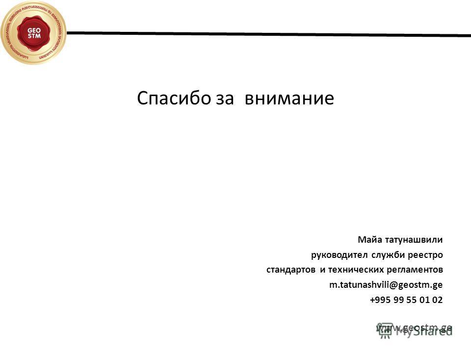 Спасибо за внимание Майа татунашвили руководител служби реестро стандартов и технических регламентов m.tatunashvili@geostm.ge +995 99 55 01 02 www.geostm.ge