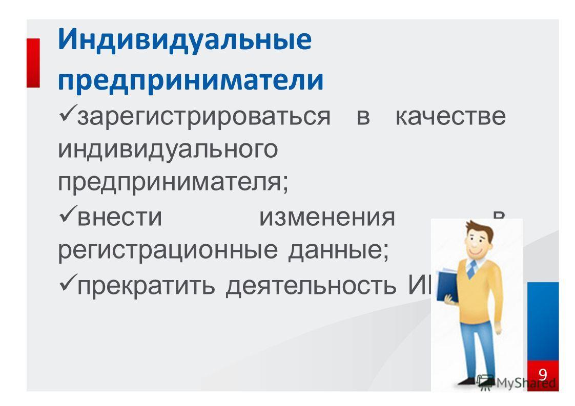 зарегистрироваться в качестве индивидуального предпринимателя; внести изменения в регистрационные данные; прекратить деятельность ИП. Индивидуальные предприниматели 9