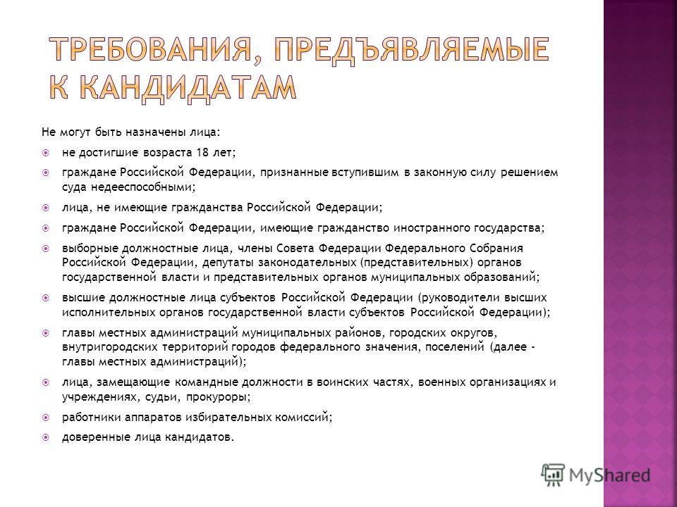 Не могут быть назначены лица: не достигшие возраста 18 лет; граждане Российской Федерации, признанные вступившим в законную силу решением суда недееспособными; лица, не имеющие гражданства Российской Федерации; граждане Российской Федерации, имеющие