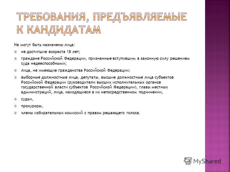 Не могут быть назначены лица: не достигшие возраста 18 лет; граждане Российской Федерации, признанные вступившим в законную силу решением суда недееспособными; лица, не имеющие гражданства Российской Федерации; выборные должностные лица, депутаты, вы