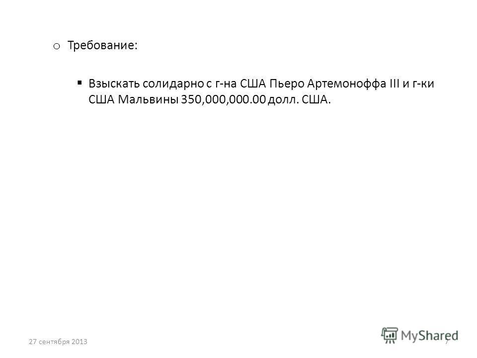 o Требование: Взыскать солидарно с г-на США Пьеро Артемоноффа III и г-ки США Мальвины 350,000,000.00 долл. США. 27 сентября 20137