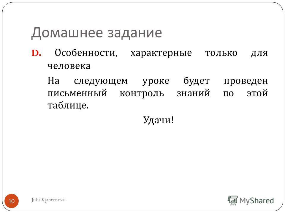 Домашнее задание Julia Kjahrenova 10 D. Особенности, характерные только для человека На следующем уроке будет проведен письменный контроль знаний по этой таблице. Удачи !