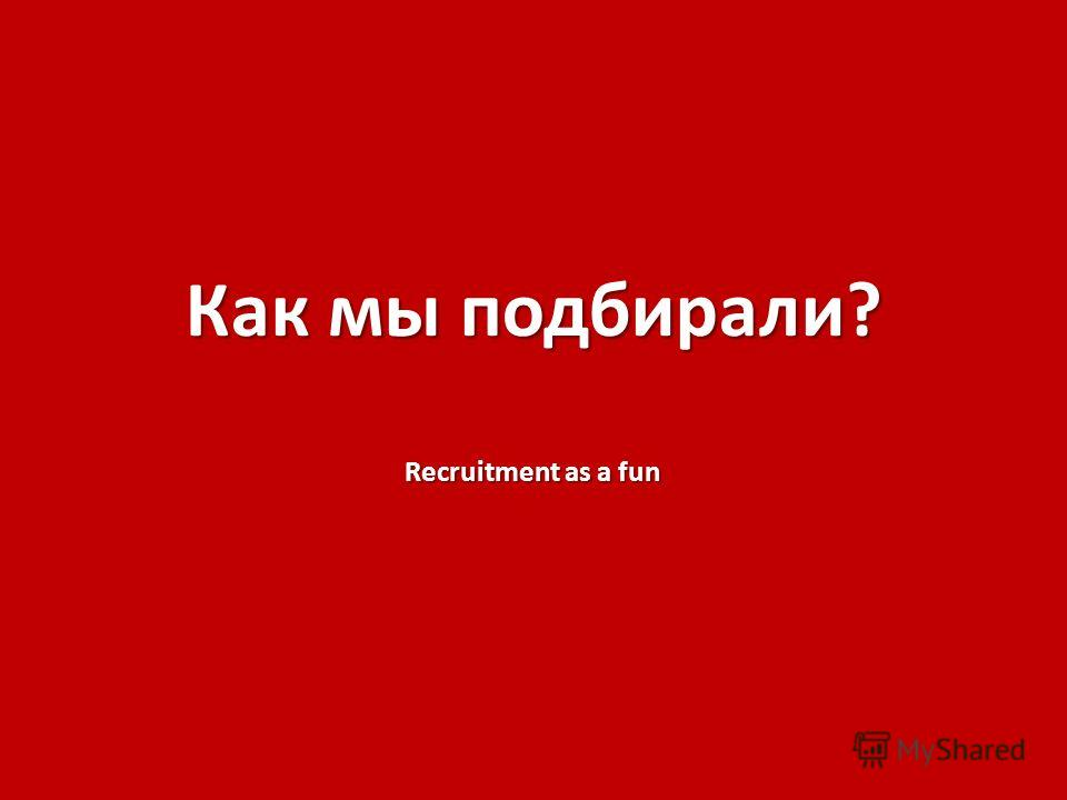 Как мы подбирали? Recruitment as a fun
