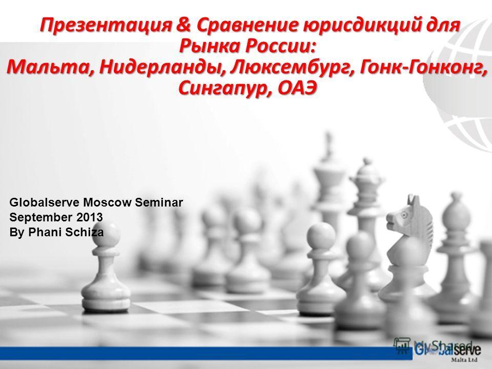 Globalserve Moscow Seminar September 2013 By Phani Schiza Презентация & Сравнение юрисдикций для Презентация & Сравнение юрисдикций для Рынка России: Мальта, Нидерланды, Люксембург, Гонк-Гонконг, Сингапур, ОАЭ