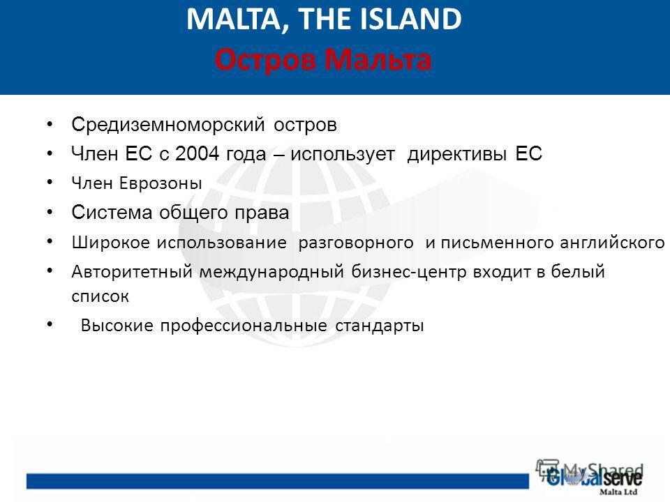 MALTA, THE ISLAND Остров Мальта Средиземноморский остров Член ЕС с 2004 года – использует директивы ЕС Член Еврозоны Система общего права Широкое использование разговорного и письменного английского Авторитетный международный бизнес-центр входит в бе