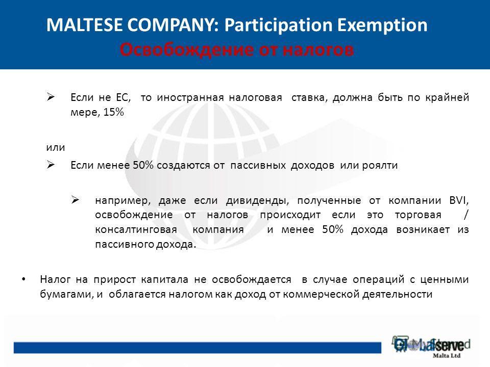 MALTESE COMPANY: Participation Exemption Освобождение от налогов Если не ЕС, то иностранная налоговая ставка, должна быть по крайней мере, 15% или Если менее 50% создаются от пассивных доходов или роялти например, даже если дивиденды, полученные от к