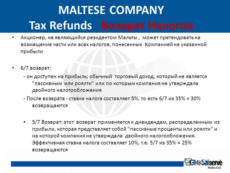 MALTESE COMPANY Tax Refunds Возврат Налогов Акционер, не являющийся резидентом Мальты, может претендовать на возмещение части или всех налогов, понесенных Компанией на указанной прибыли 6/7 возврат: - он доступен на прибыль; обычный торговый доход, к