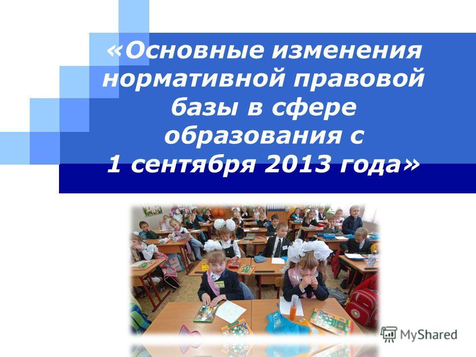 LOGO «Основные изменения нормативной правовой базы в сфере образования с 1 сентября 2013 года»