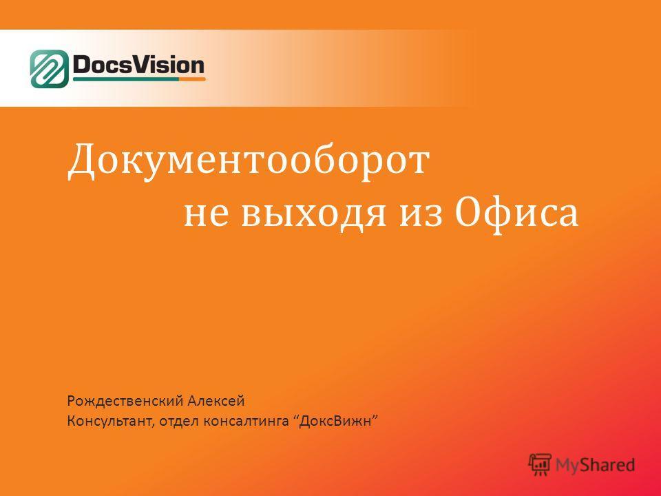 Документооборот не выходя из Офиса Рождественский Алексей Консультант, отдел консалтинга ДоксВижн