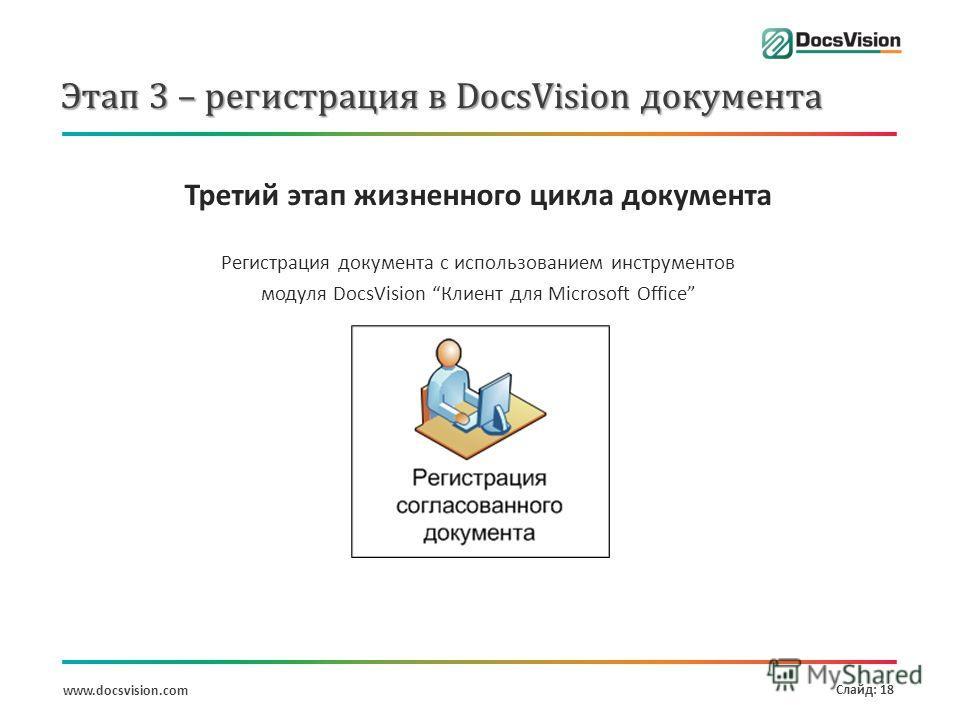 www.docsvision.com Слайд: 18 Этап 3 – регистрация в DocsVision документа Третий этап жизненного цикла документа Регистрация документа с использованием инструментов модуля DocsVision Клиент для Microsoft Office