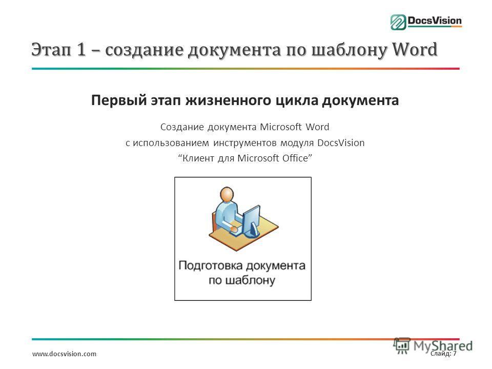 www.docsvision.com Слайд: 7 Этап 1 – создание документа по шаблону Word Первый этап жизненного цикла документа Создание документа Microsoft Word с использованием инструментов модуля DocsVision Клиент для Microsoft Office