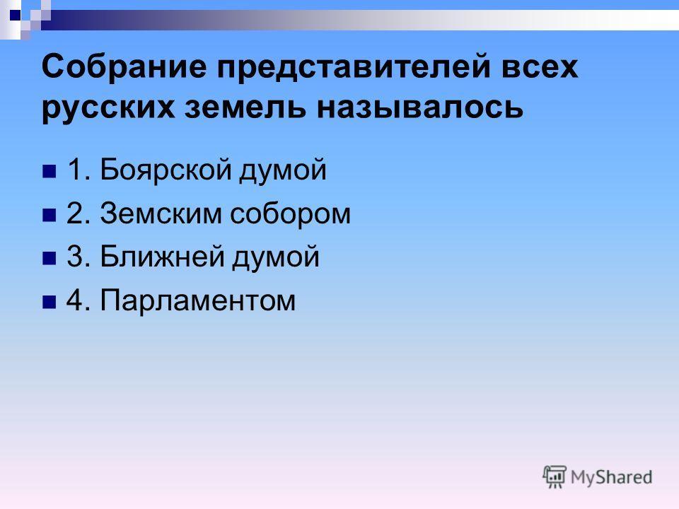 Собрание представителей всех русских земель называлось 1. Боярской думой 2. Земским собором 3. Ближней думой 4. Парламентом