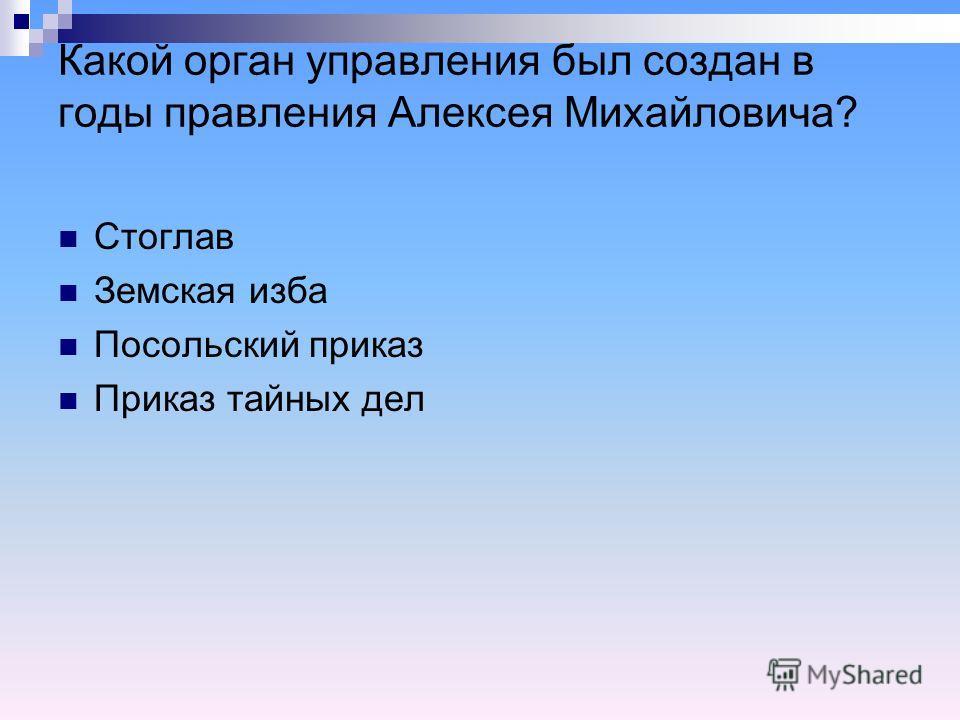 Какой орган управления был создан в годы правления Алексея Михайловича? Стоглав Земская изба Посольский приказ Приказ тайных дел
