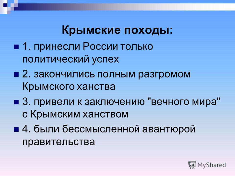 Крымские походы: 1. принесли России только политический успех 2. закончились полным разгромом Крымского ханства 3. привели к заключению вечного мира с Крымским ханством 4. были бессмысленной авантюрой правительства