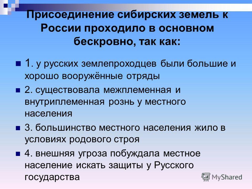 Присоединение сибирских земель к России проходило в основном бескровно, так как: 1. у русских землепроходцев были большие и хорошо вооружённые отряды 2. существовала межплеменная и внутриплеменная рознь у местного населения 3. большинство местного на