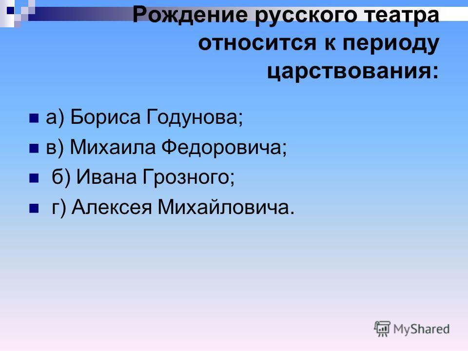 Рождение русского театра относится к периоду царствования: а) Бориса Годунова; в) Михаила Федоровича; б) Ивана Грозного; г) Алексея Михайловича.