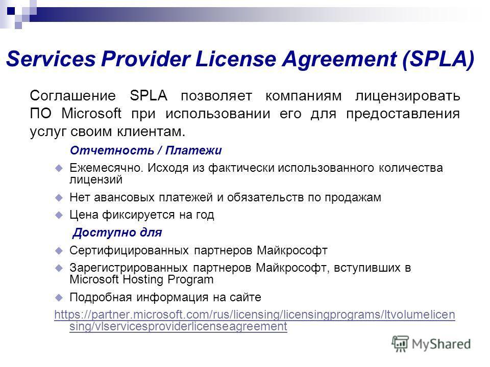 Services Provider License Agreement (SPLA) Соглашение SPLA позволяет компаниям лицензировать ПО Microsoft при использовании его для предоставления услуг своим клиентам. Отчетность / Платежи Ежемесячно. Исходя из фактически использованного количества