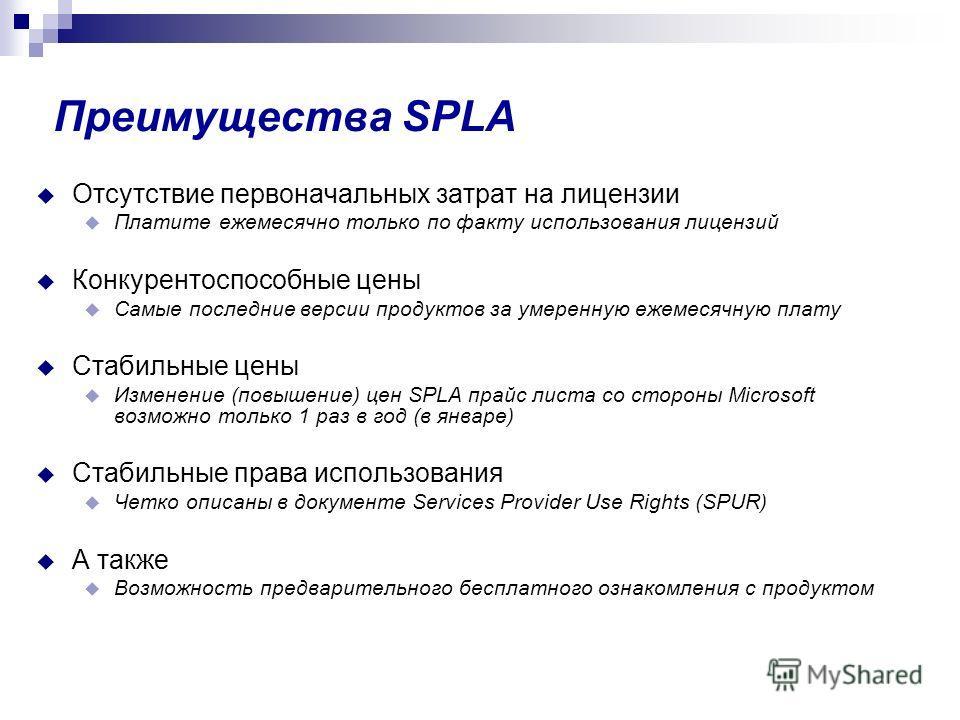 Преимущества SPLA Отсутствие первоначальных затрат на лицензии Платите ежемесячно только по факту использования лицензий Конкурентоспособные цены Самые последние версии продуктов за умеренную ежемесячную плату Стабильные цены Изменение (повышение) це