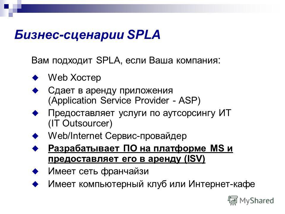 Бизнес-сценарии SPLA Вам подходит SPLA, если Ваша компания : Web Хостер Сдает в аренду приложения (Application Service Provider - ASP) Предоставляет услуги по аутсорсингу ИТ (IT Outsourcer) Web/Internet Сервис-провайдер Разрабатывает ПО на платформе