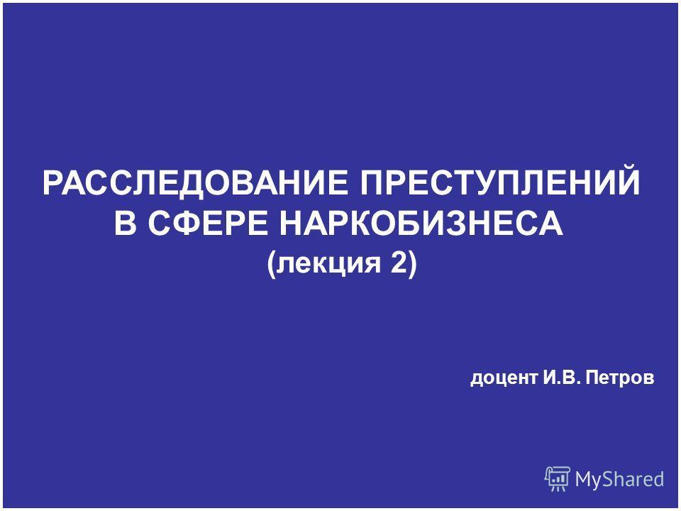 РАССЛЕДОВАНИЕ ПРЕСТУПЛЕНИЙ В СФЕРЕ НАРКОБИЗНЕСА (лекция 2) доцент И.В. Петров