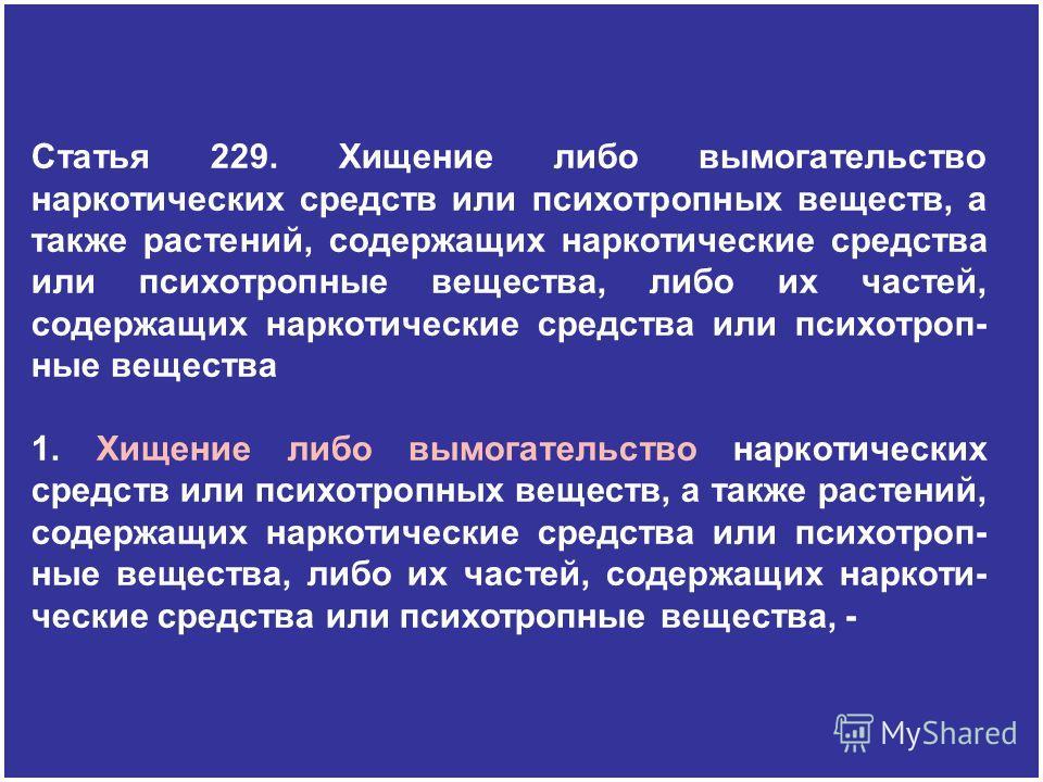 Статья 229. Хищение либо вымогательство наркотических средств или психотропных веществ, а также растений, содержащих наркотические средства или психотропные вещества, либо их частей, содержащих наркотические средства или психотроп- ные вещества 1. Хи