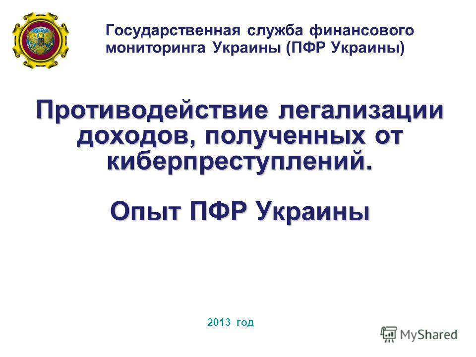 Противодействие легализации доходов, полученных от киберпреступлений. Опыт ПФР Украины Государственная служба финансового мониторинга Украины (ПФР Украины) 2013 год