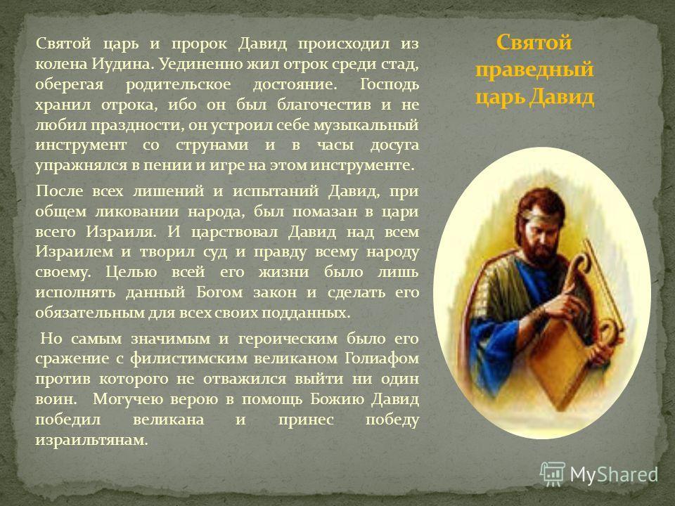 Святой царь и пророк Давид происходил из колена Иудина. Уединенно жил отрок среди стад, оберегая родительское достояние. Господь хранил отрока, ибо он был благочестив и не любил праздности, он устроил себе музыкальный инструмент со струнами и в часы