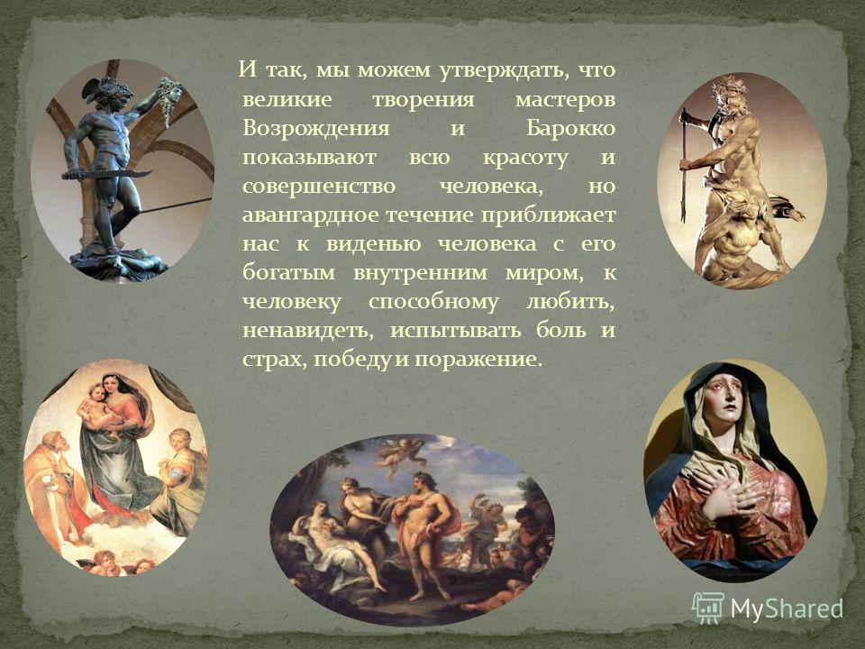И так, мы можем утверждать, что великие творения мастеров Возрождения и Барокко показывают всю красоту и совершенство человека, но авангардное течение приближает нас к виденью человека с его богатым внутренним миром, к человеку способному любить, нен