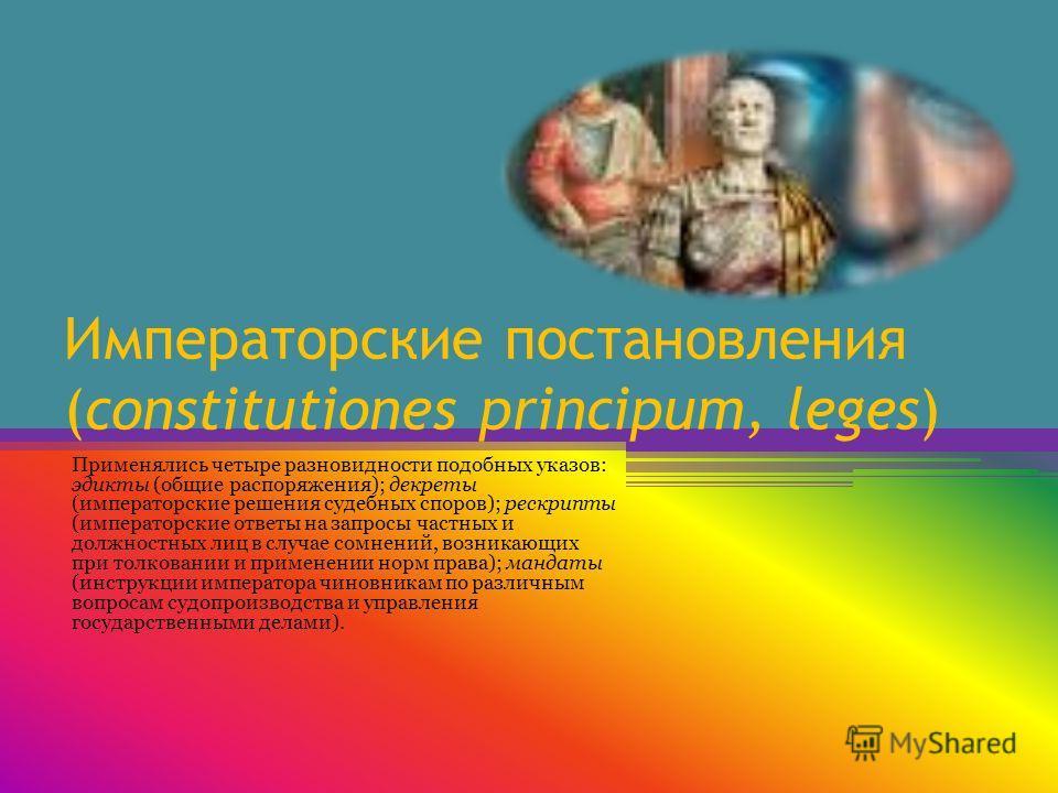 Императорские постановления (constitutiones principum, leges) Применялись четыре разновидности подобных указов: эдикты (общие распоряжения); декреты (императорские решения судебных споров); рескрипты (императорские ответы на запросы частных и должнос