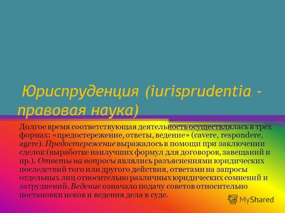 Юриспруденция (iurisprudentia - правовая наука) Долгое время соответствующая деятельность осуществлялась в трех формах: «предостережение, ответы, ведение» (cavere, respondere, agere). Предостережение выражалось в помощи при заключении сделок (выработ