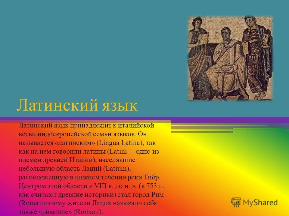 Латинский язык Латинский язык принадлежит к италийской ветви индоевропейской семьи языков. Он называется «латинским» (Lingua Latina), так как на нем говорили латины (Latini одно из племен древней Италии), населявшие небольшую область Лаций (Latium),