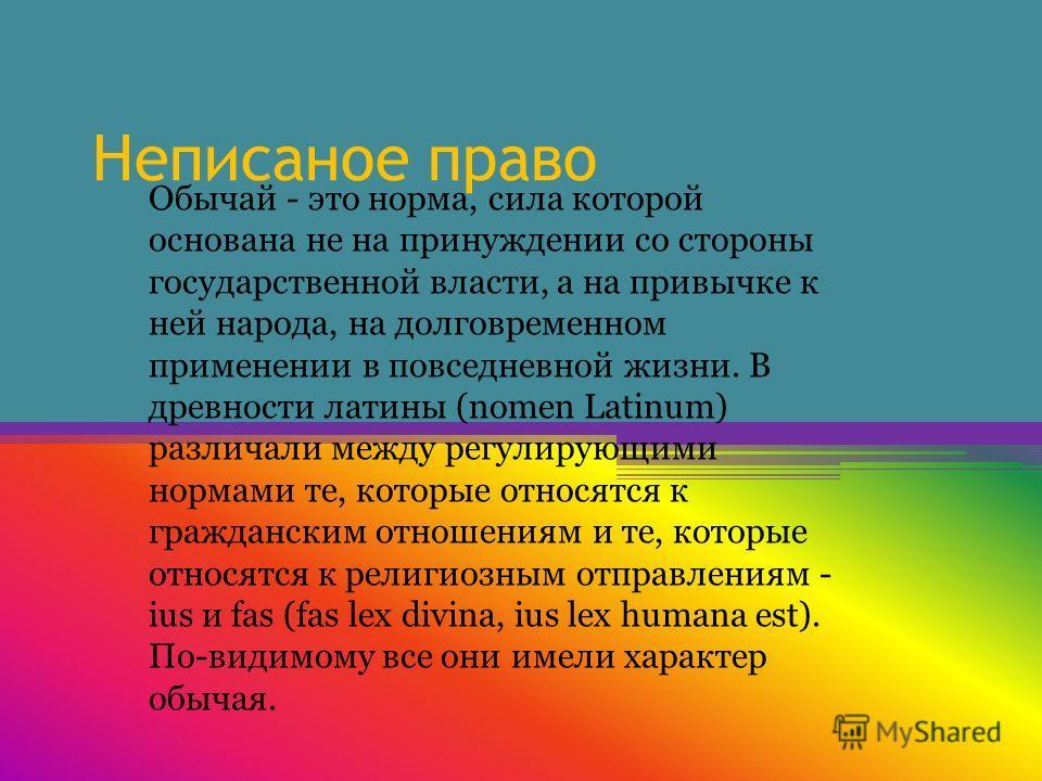 Неписаное право Обычай - это норма, сила которой основана не на принуждении со стороны государственной власти, а на привычке к ней народа, на долговременном применении в повседневной жизни. В древности латины (nomen Latinum) различали между регулирую