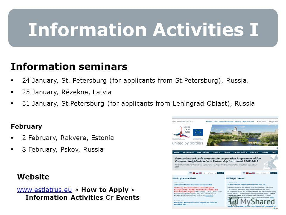 Information Activities I 16 Information seminars 24 January, St. Petersburg (for applicants from St.Petersburg), Russia. 25 January, Rēzekne, Latvia 31 January, St.Petersburg (for applicants from Leningrad Oblast), Russia February 2 February, Rakvere