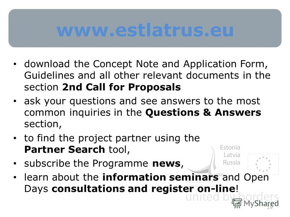 www.estlatrus.eu 19 download the Concept Note and Application Form, Guidelines and all other relevant documents in the section 2nd Call for Proposals ask your questions and see answers to the most common inquiries in the Questions & Answers section,