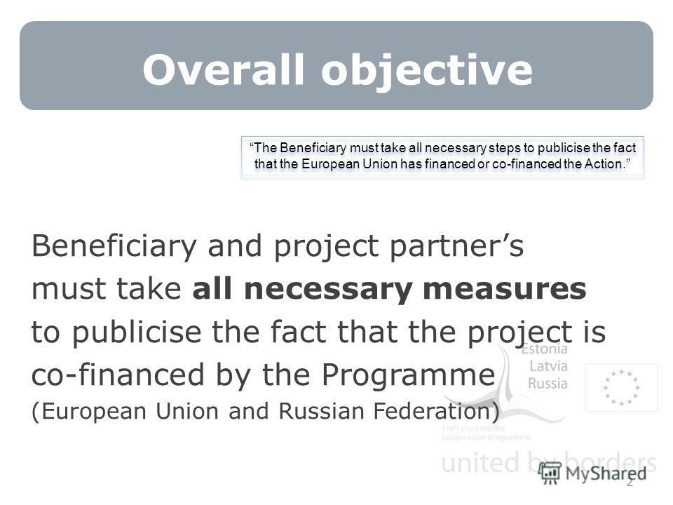 Overall objective 2 Beneficiary and project partners must take all necessary measures to publicise the fact that the project is co-financed by the Programme (European Union and Russian Federation) The Beneficiary must take all necessary steps to publ