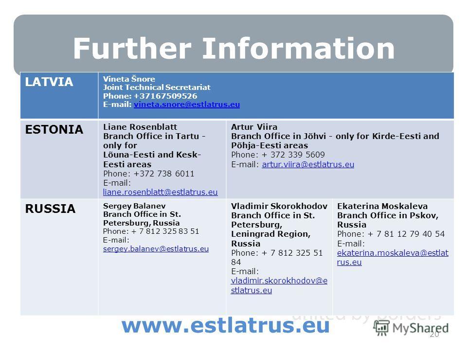 Further Information 20 www.estlatrus.eu LATVIA Vineta Šnore Joint Technical Secretariat Phone: +37167509526 E-mail: vineta.snore@estlatrus.euvineta.snore@estlatrus.eu ESTONIA Liane Rosenblatt Branch Office in Tartu - only for Lõuna-Eesti and Kesk- Ee