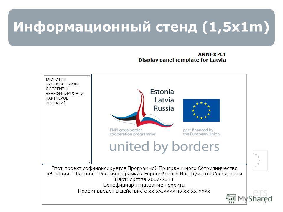 Информационный стенд (1,5x1m) 9 Этот проект софинансируется Программой Приграничного Сотрудничества «Эстония – Латвия – Россия» в рамках Европейского Инструмента Соседства и Партнерства 2007-2013 Бенефициар и название проекта Проект введен в действие