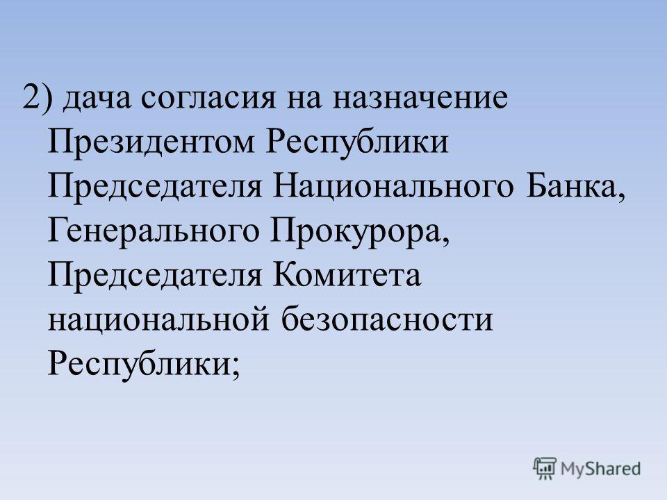 2) дача согласия на назначение Президентом Республики Председателя Национального Банка, Генерального Прокурора, Председателя Комитета национальной безопасности Республики;