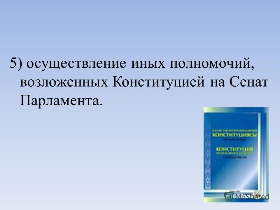 5) осуществление иных полномочий, возложенных Конституцией на Сенат Парламента.