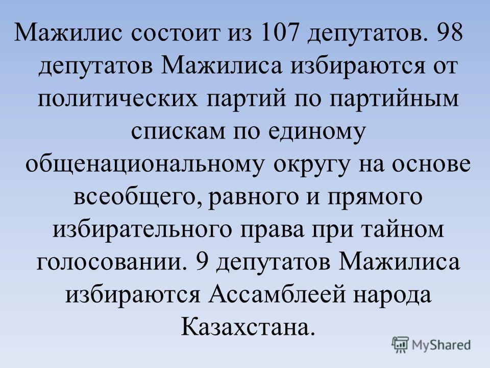 Мажилис состоит из 107 депутатов. 98 депутатов Мажилиса избираются от политических партий по партийным спискам по единому общенациональному округу на основе всеобщего, равного и прямого избирательного права при тайном голосовании. 9 депутатов Мажилис