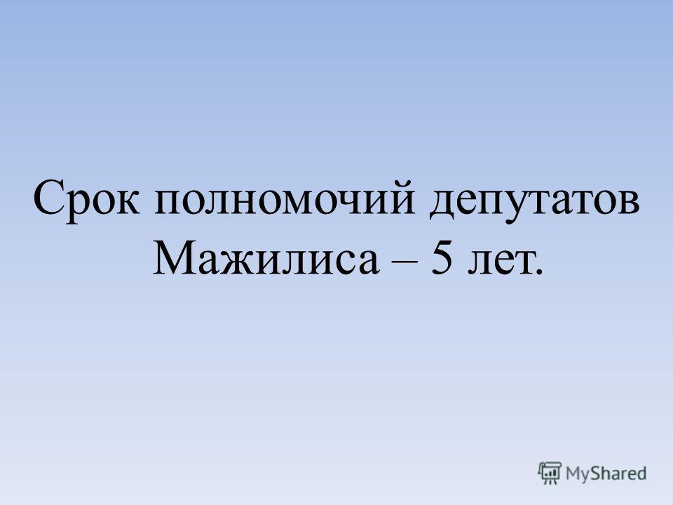 Срок полномочий депутатов Мажилиса – 5 лет.