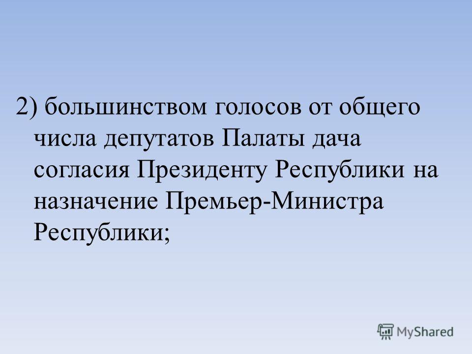 2) большинством голосов от общего числа депутатов Палаты дача согласия Президенту Республики на назначение Премьер-Министра Республики;