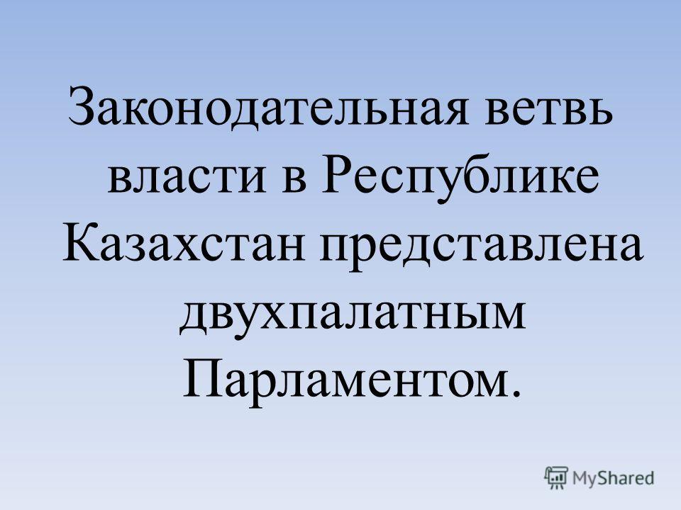 Законодательная ветвь власти в Республике Казахстан представлена двухпалатным Парламентом.